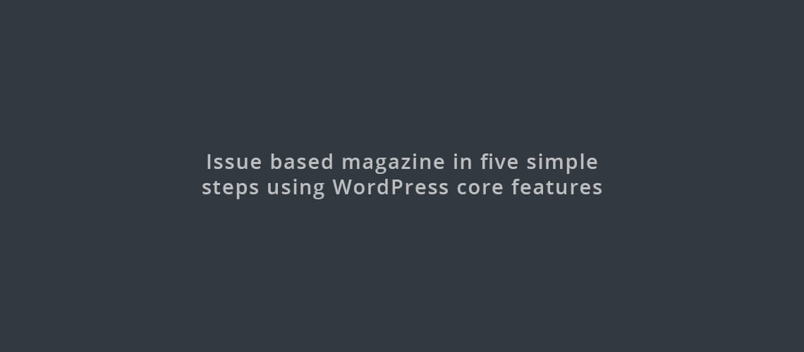 How to create issue based magazine in five simple steps using WordPress core features