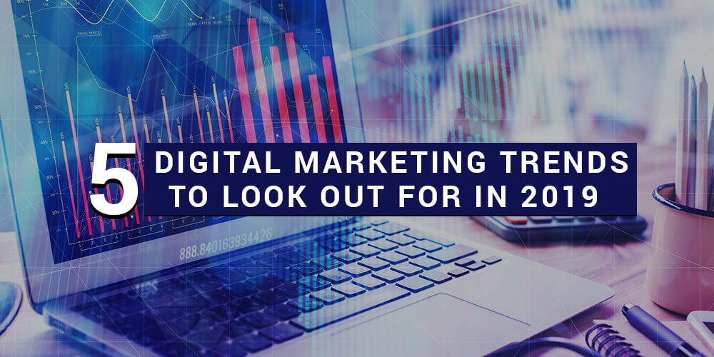 5 Digital Marketing Trends To Look Out For In 2019