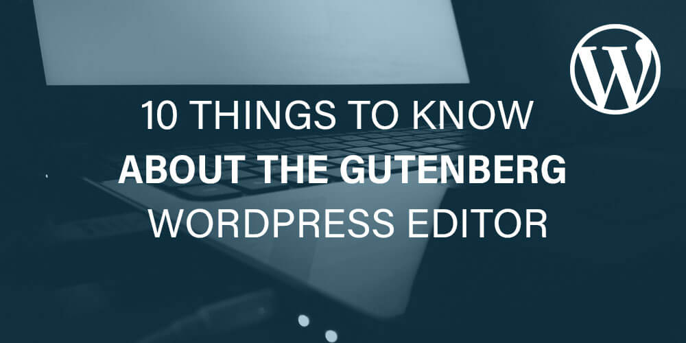 The Gutenberg Project: 10 Things to Know About the Gutenberg WordPress Editor