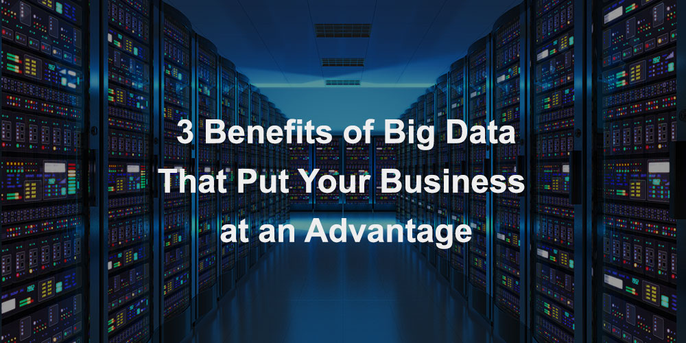 3 Benefits of Big Data That Put Your Business at an Advantage