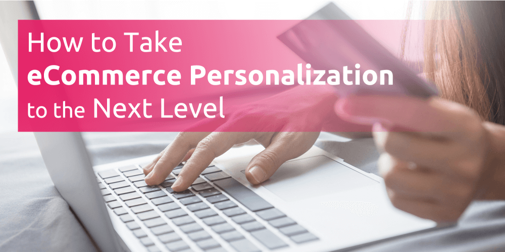 How to Take eCommerce Personalization to the Next Level