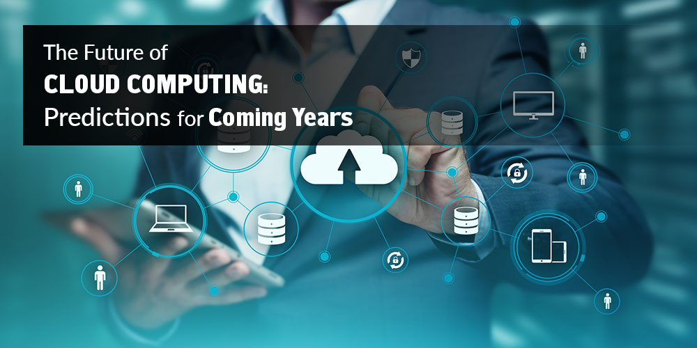 The Future of Cloud Computing: Predictions for Coming Years
