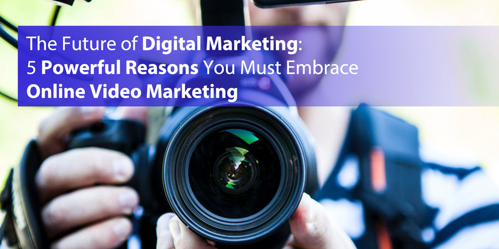 The Future of Digital Marketing: 5 Powerful Reasons You Must Embrace Online Video Marketing