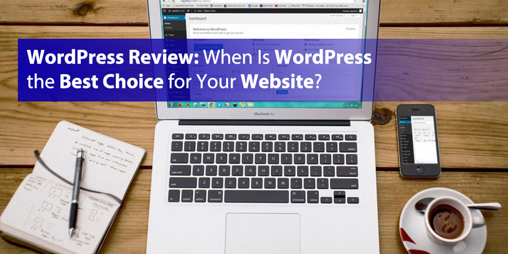WordPress Review: When Is WordPress the Best Choice for Your Website?