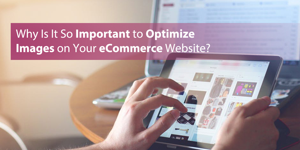 Why Is It So Important to Optimize Images on Your eCommerce Website?
