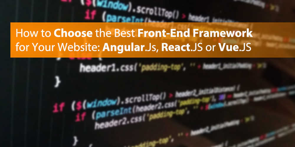 How to Choose the Best Front-End Framework for Your Website: Angular.Js, React.JS or Vue.JS