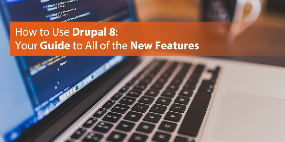 How to Use Drupal 8: Your Guide to All of the New Features