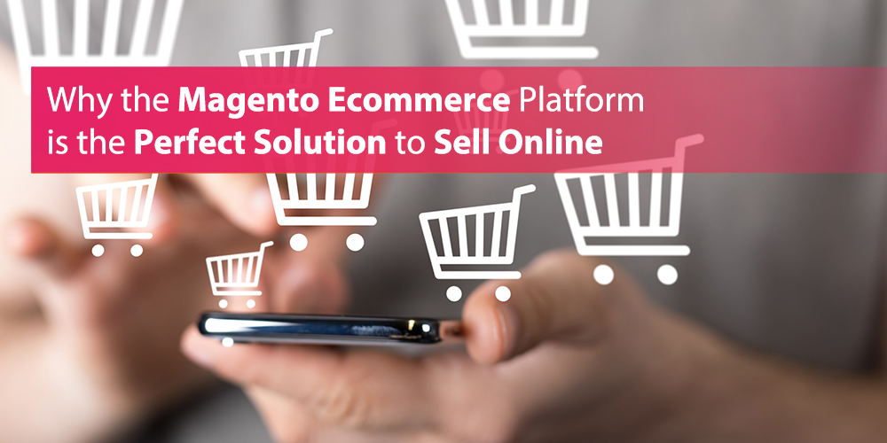 Why the Magento Ecommerce Platform is the Perfect Solution to Sell Online