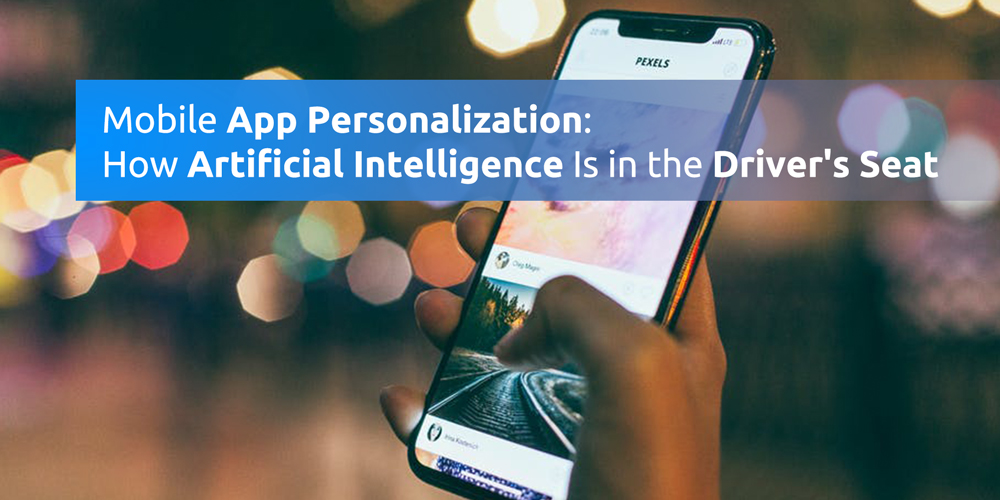 Mobile App Personalization: How Artificial Intelligence Is in the Driver's Seat